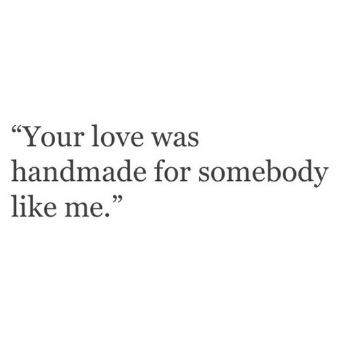 """Love, For, and Your Love: """"Your love was  handmade for somebody  like me.  95"""