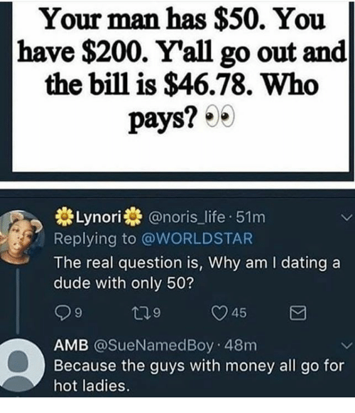 Bailey Jay, Dank, and Dating: Your man has $50. You  have $200. Yall go out and  the bill is $46.78. Who  pays? 30  券Lynori @noris-life-51 m  Replying to @WORLDSTAR  The real question is, Why am I dating a  dude with only 50?  45  AMB @SueNamedBoy 48m  Because the guys with money all go for  hot ladies.