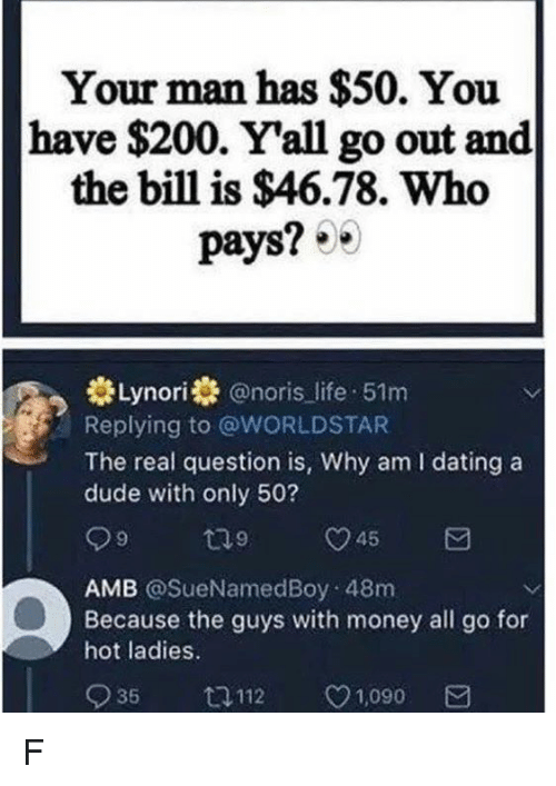 Bailey Jay, Dating, and Dude: Your man has $50. You  have $200. Y'all go out and  the bill is $46.78. Who  pays? 0  Lynori@noris life 51m  Replying to @WORLDSTAR  The real question is, Why am I dating a  dude with only 50?  45  AMB @SueNamedBoy 48m  Because the guys with money all go for  hot ladies.  935 112 v1090 a F