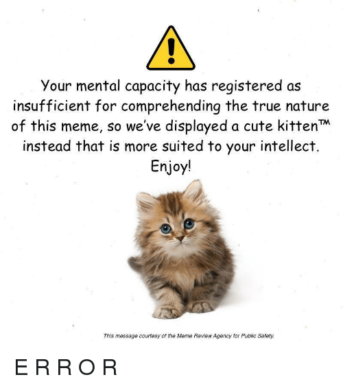 Cute, Meme, and True: Your mental capacity has registered as  insufficient for comprehending the true nature  of this meme, so we've displayed a cute kittenM  instead that is more suited to your intellect  Enjoy!  This message courtesy of the Meme Review Agency for Public Safety <p>E R R O R</p>