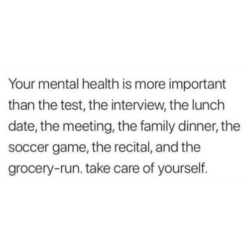 Family, Run, and Soccer: Your mental health is more important  than the test, the interview, the lunch  date, the meeting, the family dinner, the  soccer game, the recital, and the  grocery-run. take care of yourself.