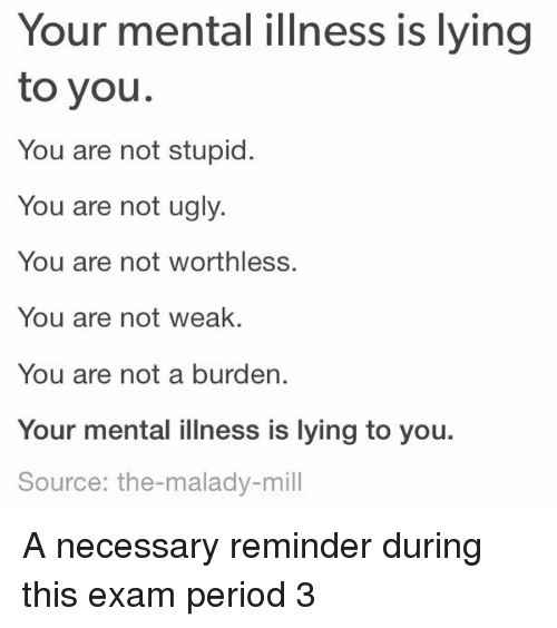 Period, Ugly, and Lying: Your mental illness is lying  to you.  You are not stupid.  You are not ugly.  You are not worthless.  You are not weak  You are not a burden.  Your mental illness is lying to you.  Source: the-malady-mill A necessary reminder during this exam period 3