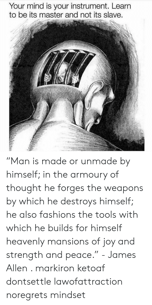 """slave: Your mind is your instrument. Learn  to be its master and not its slave """"Man is made or unmade by himself; in the armoury of thought he forges the weapons by which he destroys himself; he also fashions the tools with which he builds for himself heavenly mansions of joy and strength and peace."""" - James Allen . markiron ketoaf dontsettle lawofattraction noregrets mindset"""