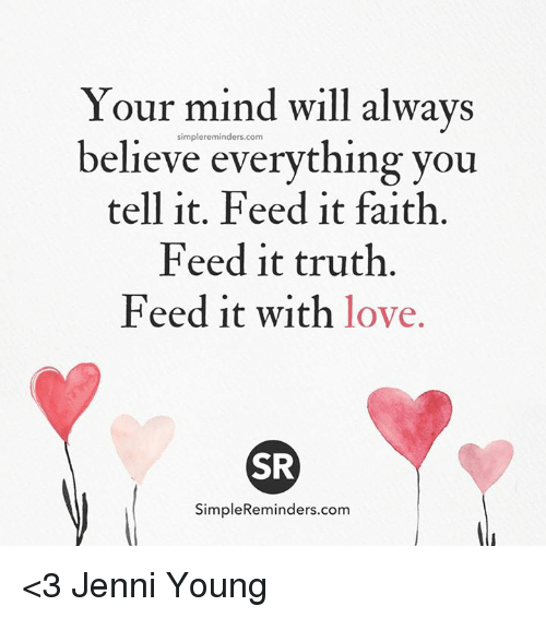 Memes, 🤖, and  Feeds: Your mind will always  simpler eminders.com  believe everything you  tell it. Feed it faith.  Feed it truth.  Feed it with love.  SR  SimpleReminders.com <3 Jenni Young