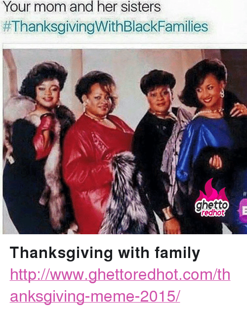 """Family, Ghetto, and Meme: Your mom and her sisters  #ThanksgivingWithBlackFamilies  ghetto  redhot <p><strong>Thanksgiving with family</strong></p><p><a href=""""http://www.ghettoredhot.com/thanksgiving-meme-2015/"""">http://www.ghettoredhot.com/thanksgiving-meme-2015/</a></p>"""