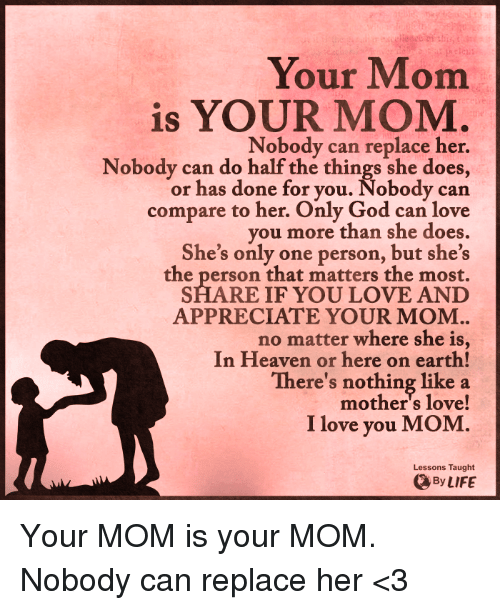 i love you mom: Your Mom  is YOUR MOM.  Nobody can replace her.  Nobody can do half the things she does,  or has done for you. Nobody can  compare to her. Only God can love  you more than she does.  She's only one person, but she's  the person that matters the most.  SHARE IF YOU LOVE AND  APPRECIATE YOUR MOM.  no matter where she is,  In Heaven or here on earth!  There's nothing like a  love!  I love you MOM  Lessons Taught  LIFE Your MOM is your MOM. Nobody can replace her <3