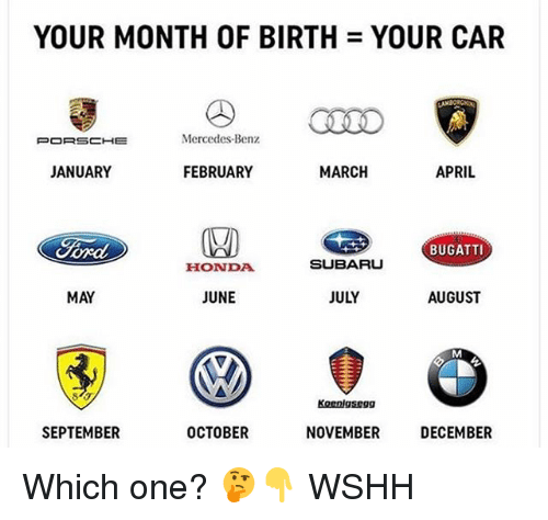 mercedes benz: YOUR MONTH OF BIRTH = YOUR CAR  CLEO  Mercedes-Benz  JANUARY  FEBRUARY  MARCH  APRIL  BUGATTI  HONDA  SUBARU  MAY  JUNE  JULY  AUGUST  Koenigsegg  SEPTEMBER  OCTOBER  NOVEMBER  DECEMBER Which one? 🤔👇 WSHH