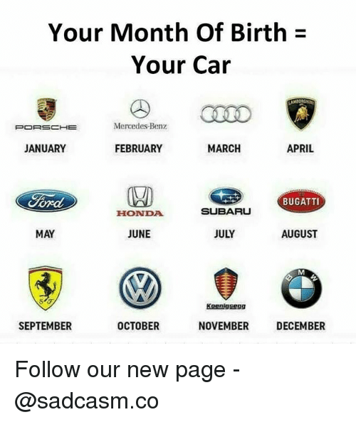 mercedes benz: Your Month Of Birth  Your Car  PORSCHE  Mercedes-Benz  JANUARY  FEBRUARY  MARCH  APRIL  BUGATTI  HONDA  SUBARU  MAY  JUNE  JULY  AUGUST  Koenigsegg  SEPTEMBER  OCTOBER  NOVEMBER  DECEMBER Follow our new page - @sadcasm.co