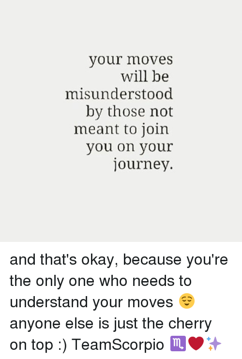 Your Moves: your moveS  will be  misunderstood  by those not  meant to join  you on your  journey. and that's okay, because you're the only one who needs to understand your moves 😌 anyone else is just the cherry on top :) TeamScorpio ♏️❤️✨