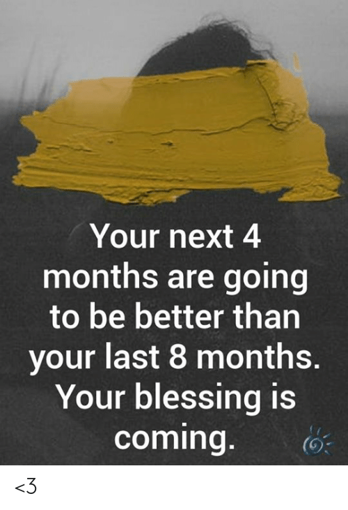 Memes, 🤖, and Next: Your next 4  months are going  to be better than  your last 8 months.  Your blessing is  coming. <3