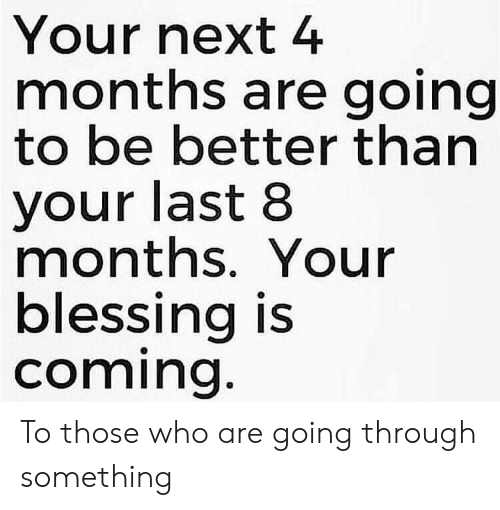 Next, Who, and Months: Your next 4  months are going  to be better than  your last 8  months. Your  blessing is  coming. To those who are going through something