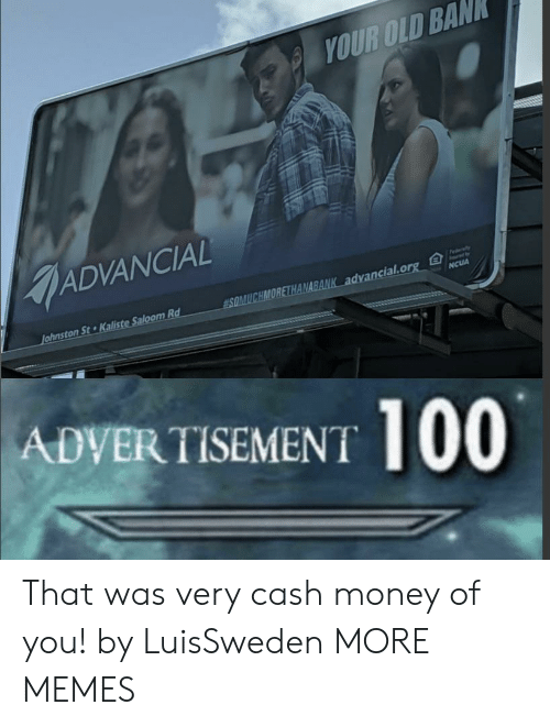 Dank, Memes, and Money: YOUR OLD BAN  ADVANCIAL  Fedaly  SOMUCHMORETHANABANK advancial.org  Johnston St Kaliste Saloom Rd  NCUA  ADVERTISEMENT 100 That was very cash money of you! by LuisSweden MORE MEMES