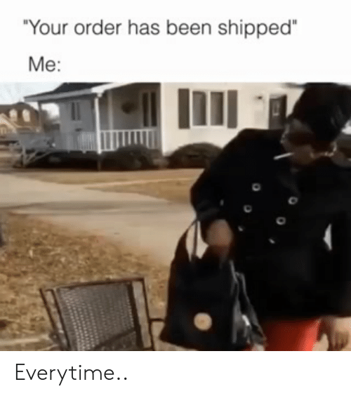 """Shipped: """"Your order has been shipped  Me: Everytime.."""