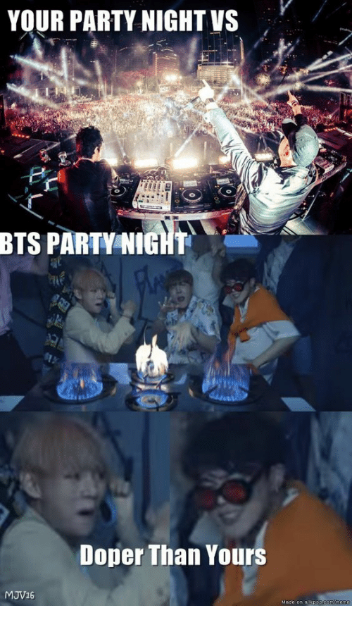 Party, Bts, and Yours: YOUR PARTY NIGHT VS  BTS PARTY NIGHT  Doper Than Yours  MJV16