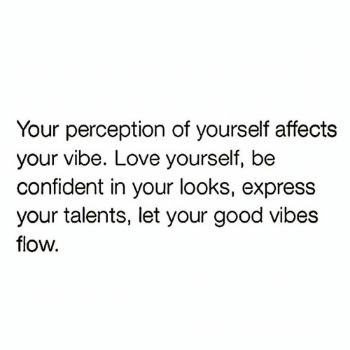 Love, Express, and Good: Your perception of yourself affects  your vibe. Love yourself, be  confident in your looks, express  your talents, let your good vibes  flow.