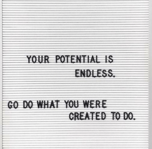 endless: YOUR POTENTIAL IS  ENDLESS  GO DO WHAT YOU WERE  CREATED TO DO.