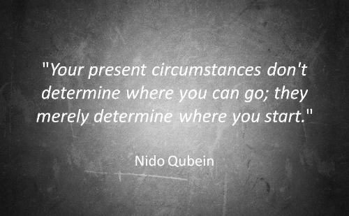 """Nido: """"Your present circumstances don't  determine where you can go; they  merely determine where you start.""""  Nido Qubein"""