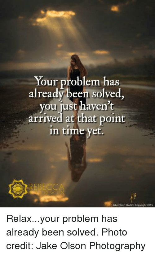 Olson: Your problem has  already been solved  you just haven't  arrived at that point  in time yet.  Jake Olson Studios Copyright 2015 Relax...your problem has already been solved.  Photo credit: Jake Olson Photography
