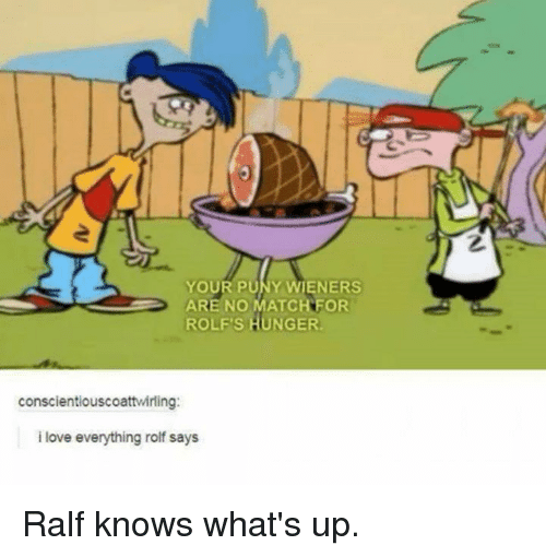 wieners: YOUR PUNY WIENERS  ARE NO MATCH FOR  ROLF'S HUNGER  conscientiouscoattwirling:  i love everything rolf says Ralf knows what's up.
