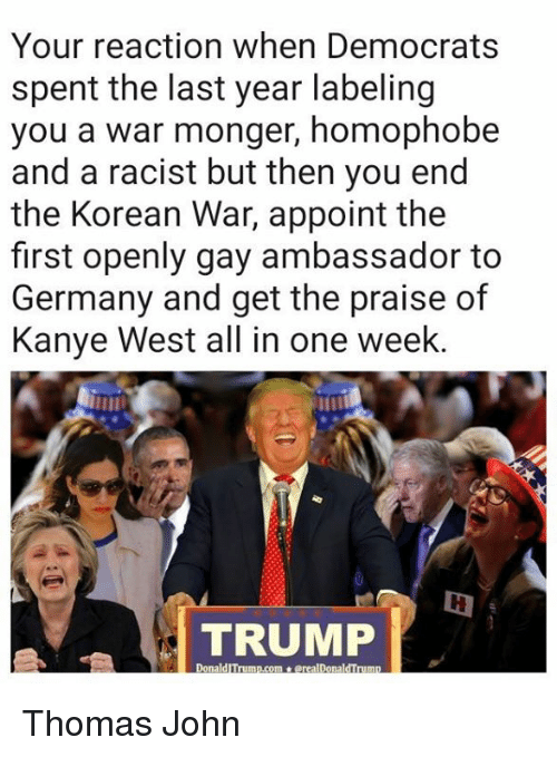 homophobe: Your reaction when Democrats  spent the last year labeling  you a war monger, homophobe  and a racist but then you end  the Korean War, appoint the  first openly gay ambassador to  Germany and get the praise of  Kanye West all in one week  TRUMP Thomas John