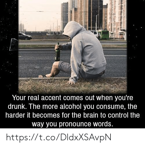 Youre Drunk: Your real accent comes out when you're  drunk. The more alcohol you consume, the  harder it becomes for the brain to control the  way you pronounce words. https://t.co/DldxXSAvpN