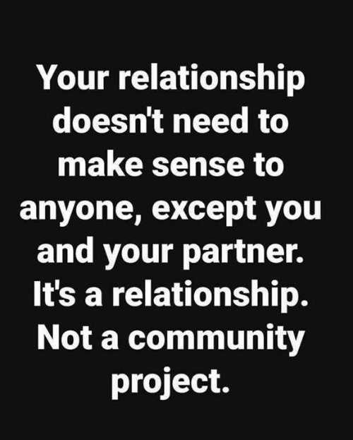 Community, Memes, and 🤖: Your relationship  doesn't need to  make sense to  anyone, except you  and your partner.  It's a relationship.  Not a community  project.