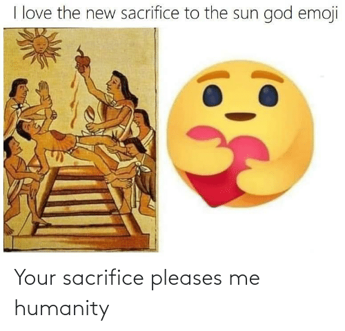 Humanity: Your sacrifice pleases me humanity