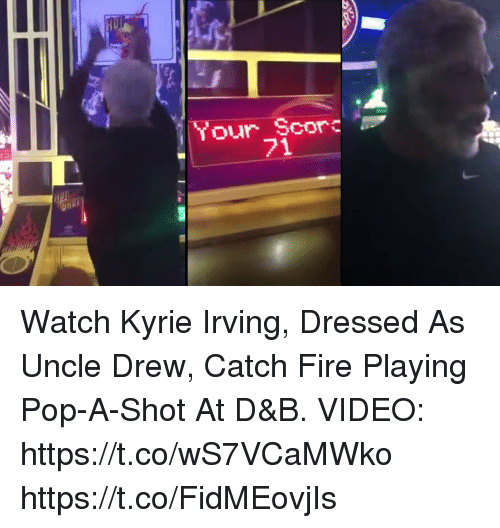 Fire, Kyrie Irving, and Memes: Your Scor  71 Watch Kyrie Irving, Dressed As Uncle Drew, Catch Fire Playing Pop-A-Shot At D&B. VIDEO: https://t.co/wS7VCaMWko https://t.co/FidMEovjIs