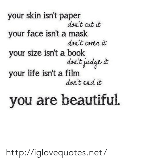 Beautiful, Life, and Book: your skin isn't paper  your face isn't a mask  your size isnt a book  your life isn't a film  don't aat dt  don't cowr it  dsn't İndav it  dan't nd it  you are beautiful. http://iglovequotes.net/