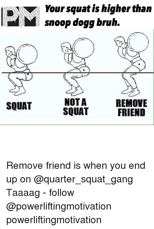Dogges: Your squat is higher than  Msnoop dogg bruh.  NOTA  SQUAT  REMOVE  FRIEND  SQUAT Remove friend is when you end up on @quarter_squat_gang Taaaag - follow @powerliftingmotivation powerliftingmotivation