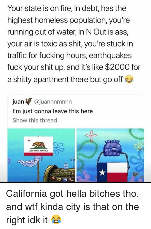 earthquakes: Your state is on fire, in debt, has the  highest homeless population, you're  running out of water, In N Out is ass,  your air is toxic as shit, you're stuck in  traffic for fucking hours, earthquakes  fuck your shit up, and it's like $2000 for  a shitty apartment there but go off  juan▼ @juannnmnnn  I'm just gonna leave this here  Show this thread  CALIFORNIA REPUBLIC California got hella bitches tho, and wtf kinda city is that on the right idk it 😂
