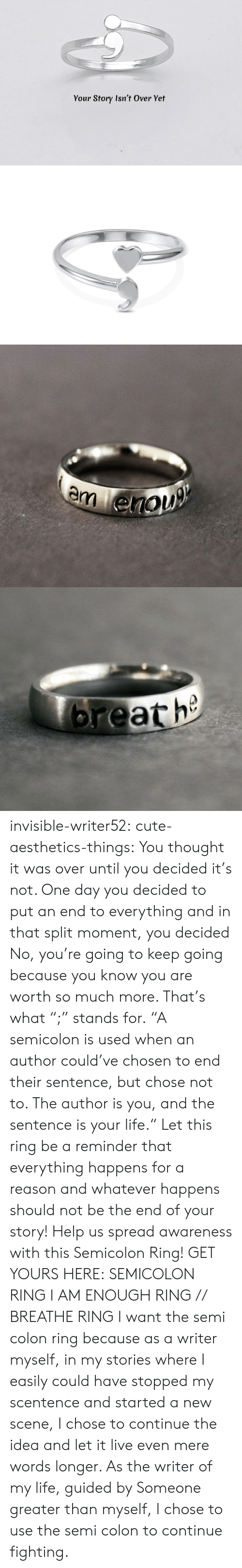 """Cute, Life, and Tumblr: Your Story Isn't Over Yet   m enou   breath invisible-writer52:  cute-aesthetics-things: You thought it was over until you decided it's not. One day you decided to put an end to everything and in that split moment, you decided No, you're going to keep going because you know you are worth so much more. That's what """";"""" stands for. """"A semicolon is used when an author could've chosen to end their sentence, but chose not to. The author is you, and the sentence is your life."""" Let this ring be a reminder that everything happens for a reason and whatever happens should not be the end of your story! Help us spread awareness with this Semicolon Ring! GET YOURS HERE:  SEMICOLON RING  I AM ENOUGH RING // BREATHE RING   I want the semi colon ring because as a writer myself, in my stories where I easily could have stopped my scentence and started a new scene, I chose to continue the idea and let it live even mere words longer. As the writer of my life, guided by Someone greater than myself, I chose to use the semi colon to continue fighting."""