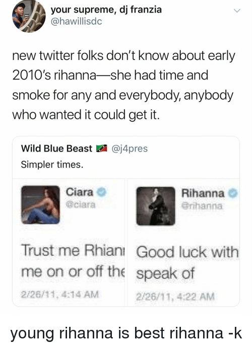 Rihanna: your supreme, dj franzia  @hawillisdc  new twitter folks don't know about early  2010's rihanna-she had time and  smoke for any and everybody, anybody  who wanted it could get it  Wild Blue Beast図@j4pres  Simpler times.  Ciara  @ciara  Rihanna O  Grihanna  Trust me Rhianı Good luck with  me on or off the speak of  2/26/11, 4:14 AM  2/26/11, 4:22 AM young rihanna is best rihanna -k