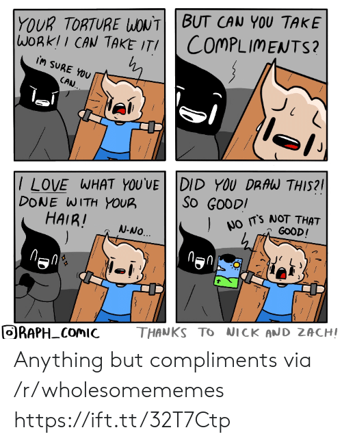torture: YOUR TORTURE WONTBUT CAN YOU TAKE  WORKII CAN TAKE ITI  COMPLIMENTS?  iM SURE YOU  CAN.  /LOVE WHAT YOU'VE DID YOU DRAW THIS?  DONE WITH YOUR  HAIR!  ).  So GOODI  NO TS NOT THAT  GOOD!  N-NO.  THANKS TO NICK AND ZACHI  ORAPH COMIC  FO Anything but compliments via /r/wholesomememes https://ift.tt/32T7Ctp
