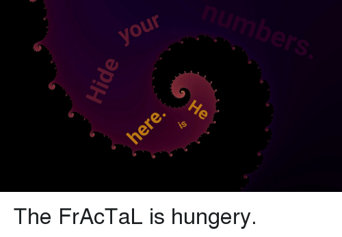 Fractal, The, and Your: your  umbers  is <p>The FrAcTaL is hungery.</p>
