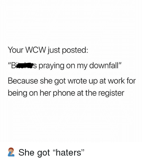 """WCW: Your WCW just posted:  Bs praying on my downfall  Because she got wrote up at work for  being on her phone at the register 🤦🏽♂️ She got """"haters"""""""