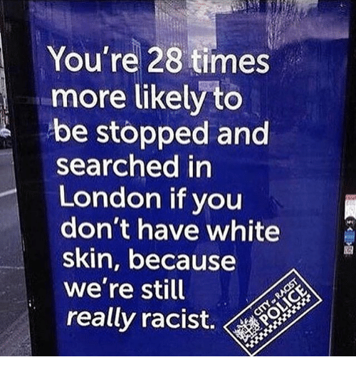 white skin: You're 28 times  more likely to  be stopped and  searched in  London if you  don't have white  skin, because  we're still  reallyracist