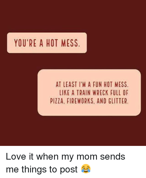 wrecking: YOU'RE A HOT MESS  AT LEAST I'M A FUN HOT MESS  LIKE A TRAIN WRECK FULL OF  PIllA, FIREWORKS, AND GLITTER. Love it when my mom sends me things to post 😂