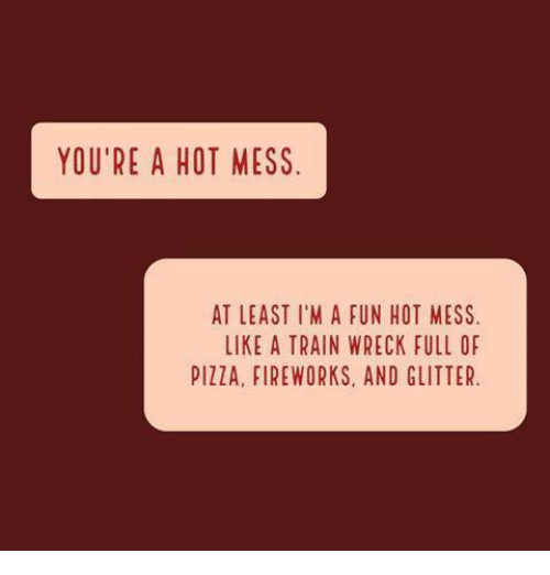 wrecking: YOU'RE A HOT MESS  AT LEAST I'M A FUN HOT MESS  LIKE A TRAIN WRECK FULL OF  PIZZA, FIREWORKS, AND GLITTER