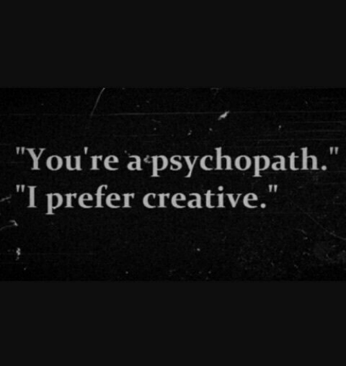 "Psychopath, Youre, and Youre A: ""You're a psychopath.""  I prefer creative."""