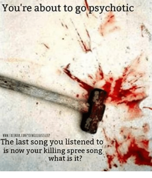 psychotically: You're about to go psychotic  The last song you listened to r  is now your killing spree so  what is it?