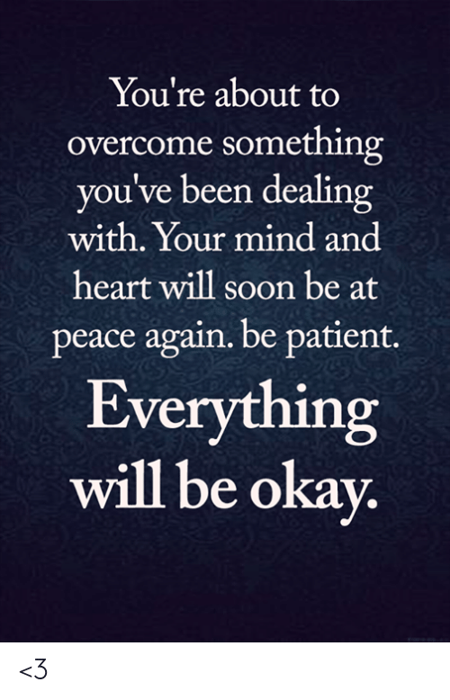 Memes, Soon..., and Heart: You're about to  overcome something  you've been dealing  with. Your mind and  heart will soon be at  peace again. be patient.  Everything  will be okay. <3