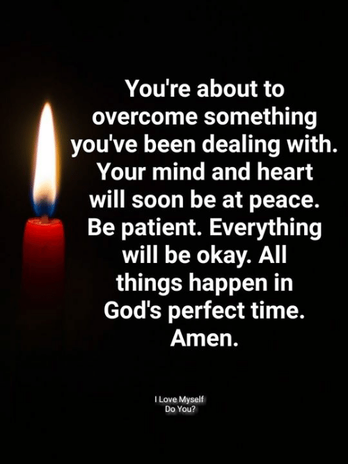 Love, Memes, and Soon...: You're about to  overcome something  you've been dealing with.  Your mind and heart  will soon be at peace.  Be patient. Everything  will be okay. All  things happen in  God's perfect time.  Amen.  I Love Myself  Do You?