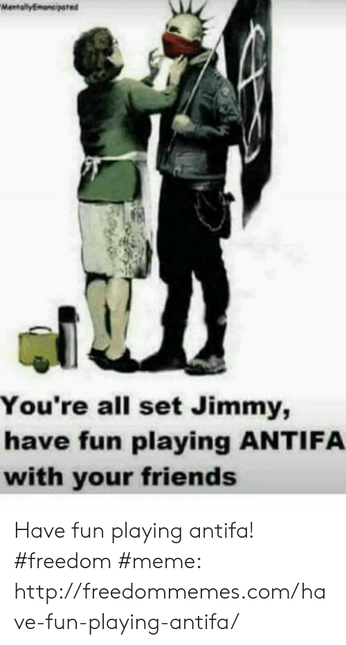 Freedom Meme: You're all set Jimmy,  have fun playing ANTIFA  with your friends Have fun playing antifa! #freedom #meme: http://freedommemes.com/have-fun-playing-antifa/