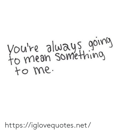 Mean, Net, and Href: you're always going  to mean sométhing  to me. https://iglovequotes.net/