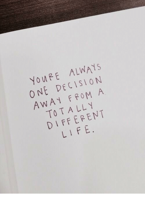 Life, One, and Youre: YouRE ALWAYS  ONE DECISION  AWA FROM A  TOTALLY  DIFFEPENT  LIFE