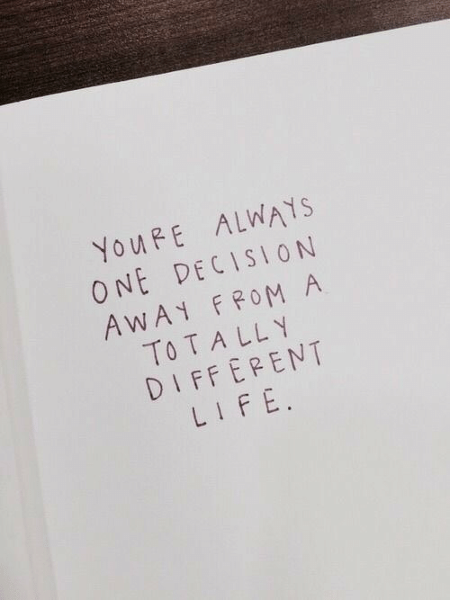 Life, One, and Youre: YOURE ALWAYS  ONE DECISION  AWAY FROM A  TO T A LLY  DIFFERENT  LIFE