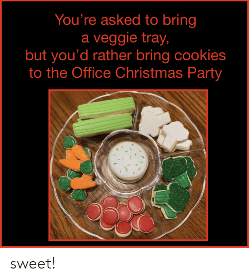 Christmas, Cookies, and Party: You're asked to bring  a veggie tray,  but you'd rather bring cookies  to the Office Christmas Party sweet!