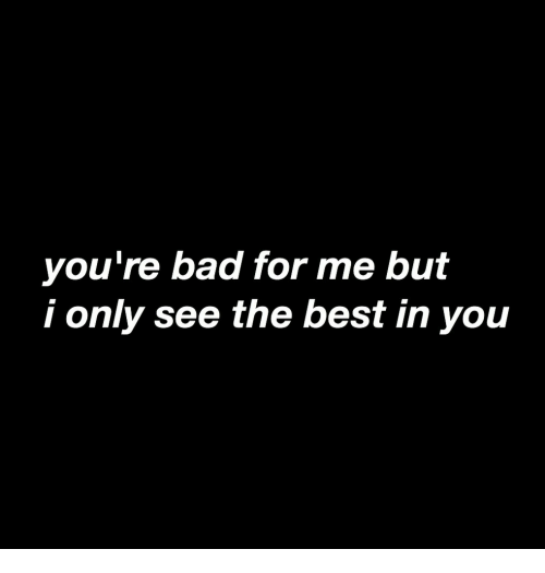 Bad, Best, and You: you're bad for me but  i only see the best in you