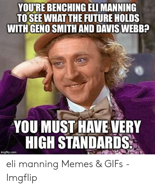 Eli Manning Memes: YOU'RE BENCHING ELI MANNING  TO SEE WHAT THE FUTURE HOLDS  WITHGENO SMITH AND DAVIS WEBB?  YOU MUST HAVE VERY  HIGH STANDARDS  imgflip.com eli manning Memes & GIFs - Imgflip